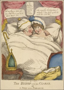 "The Bishop and His Clarke or a Peep Into Paradise by Thomas Rowlandson, 1809. The Duke of York (who also held the title Bishop of Osnabrück) is lampooned for succumbing to the demands of his mistress, Mary Anne Clarke. He says: ""Ask anything in reason and you shall have it my dearest dearest dearest love."" She says: ""Only remember the promotions I mentioned. I have pinned up the list at the head of the bed."""